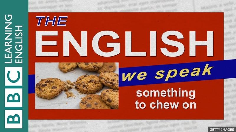 Something to chew on The English We Speak