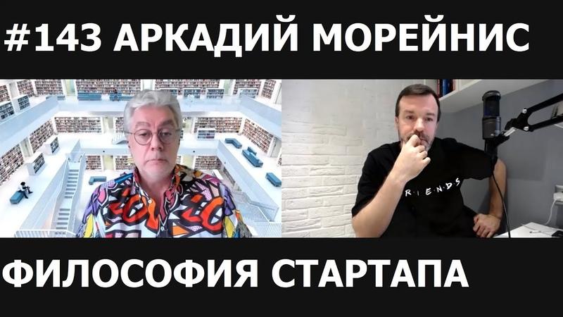 143 АРКАДИЙ МОРЕЙНИС/ФИЛОСОФИЯ СТАРТАПА