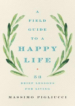 A Field Guide to a Happy Life - Massimo Pigliucci