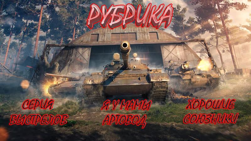 World of Tanks 18 РУБРИКА 3 КАТЕГОРИИ СЕРИЯ ВЫСТРЕЛОВ ХОРОШИЕ СОЮЗНИКИ Я У МАМЫ АРТОВОД ПОД МУЗЫКУ