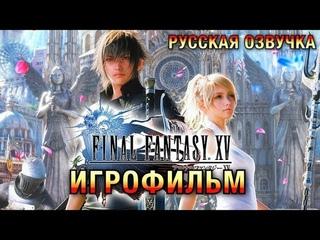 Final Fantasy XV — Игрофильм (РУССКАЯ ОЗВУЧКА) Весь сюжет
