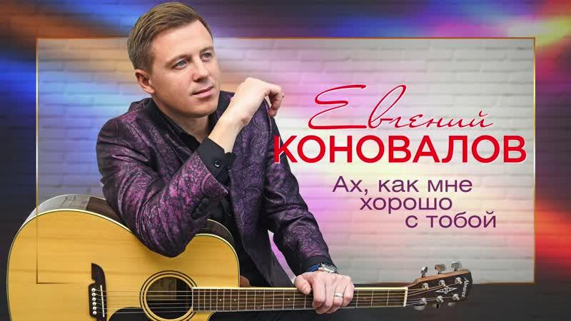 Евгений Коновалов Ах как мне хорошо с тобой Премьера песни 2020