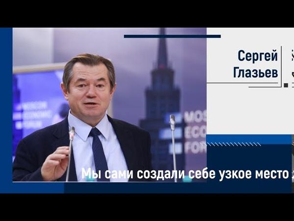 Сергей Глазьев на МЭФ Мы сами создали себе узкое место