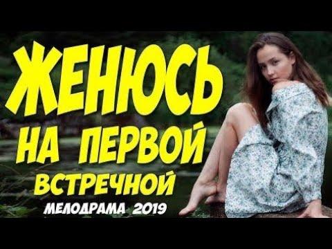 Фильм бьёт все рейтинги ЖЕНЮСЬ НА ПЕРВОЙ ВСТРЕЧНОЙ Русские мелодрамы 2019 новинки HD