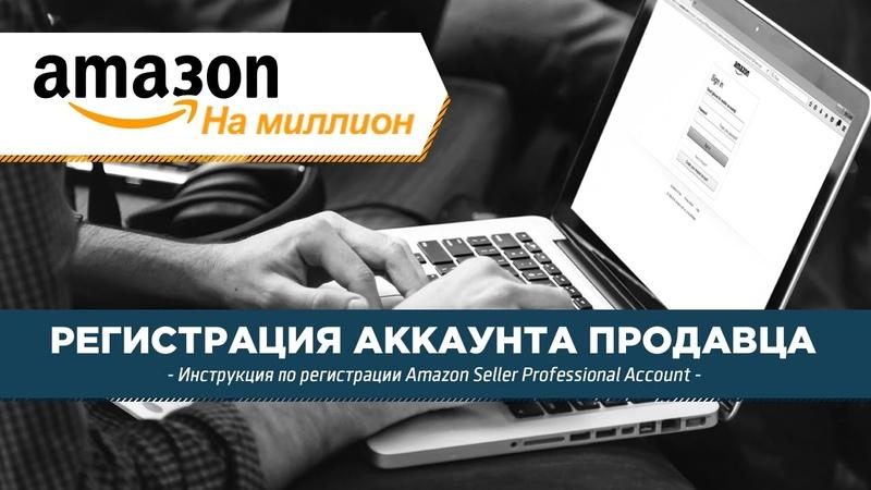 Регистрация аккаунта продавца на Амазон Амазон инструкция Amazon Seller Professional Account