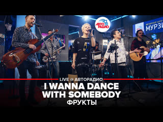 ФРУКТЫ  - I Wanna Dance With Somebody (LIVE @ Авторадио)