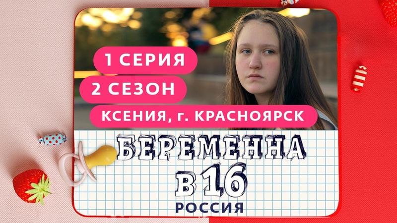 БЕРЕМЕННА В 16 РОССИЯ 2 СЕЗОН 1 ВЫПУСК КСЕНИЯ КРАСНОЯРСК