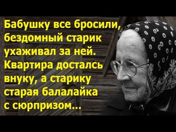Бабушку все бросили а бездомный ухаживал И досталась ему балалайка с сюрпризом Истории из жизни