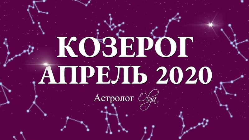 КОЗЕРОГ ГОРОСКОП на АПРЕЛЬ 2020 Астролог Olga озерогАпрель